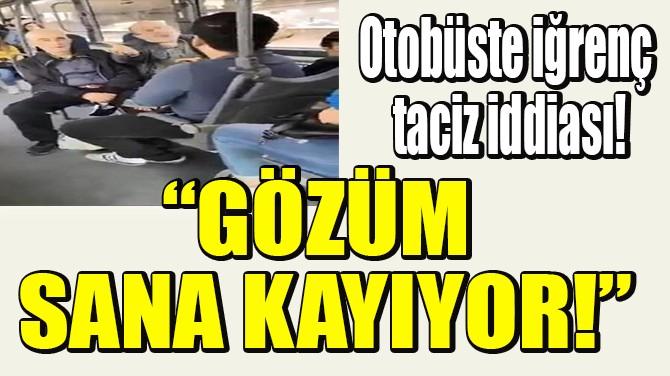 OTOBÜSTE İĞRENÇ TACİZ İDDİASI!