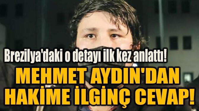 MEHMET AYDIN'DAN  HAKİME İLGİNÇ CEVAP!