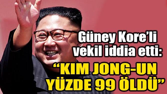 """GÜNEY KORE'Lİ VEKİL: """"KIM JONG-UN YÜZDE 99 ÖLDÜ"""""""