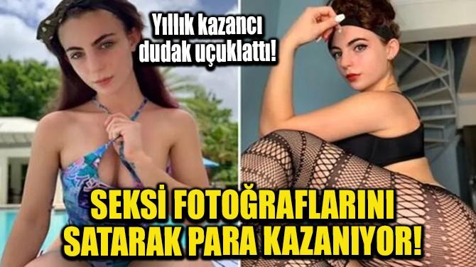 SEKSİ FOTOĞRAFLARINI SATARAK PARA KAZANIYOR!