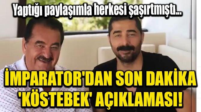 İMPARATOR'DAN SON DAKİKA 'KÖSTEBEK' AÇIKLAMASI!