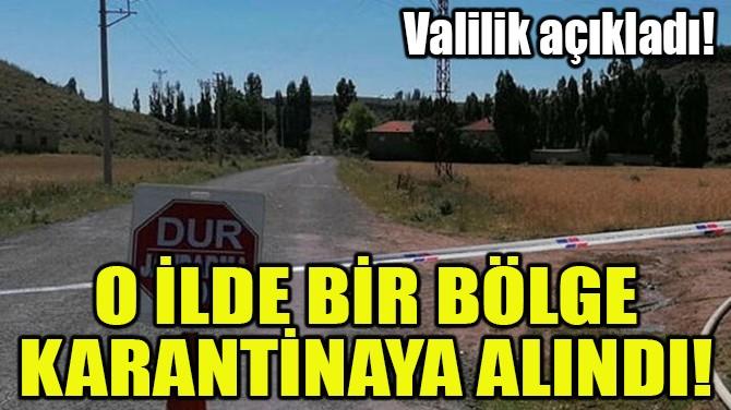 O İLDE BİR BÖLGE KARANTİNAYA ALINDI!