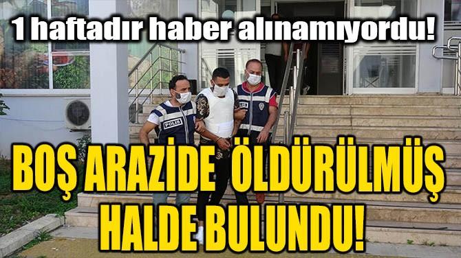BOŞ ARAZİDE ÖLDÜRÜLMÜŞ HALDE BULUNDU!