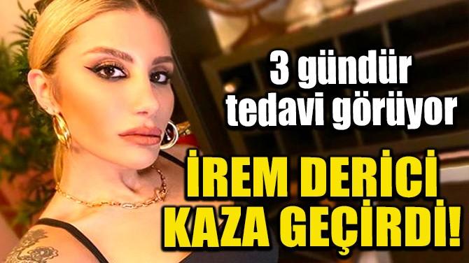 İREM DERİCİ KAZA GEÇİRDİ!