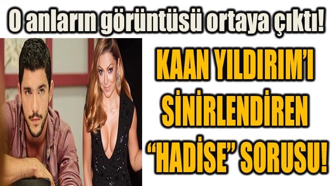 """KAAN YILDIRIM'I SİNİRLENDİREN  """"HADİSE"""" SORUSU!"""