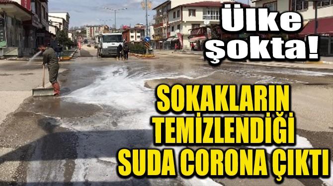 SOKAKLARIN TEMİZLENDİĞİ SUDA CORONA ÇIKTI
