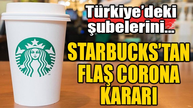 STARBUCKS'TAN FLAŞ CORONAVİRÜS KARARI