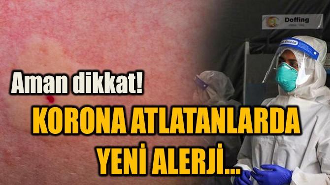 KORONA ATLATANLARDA  YENİ ALERJİ...