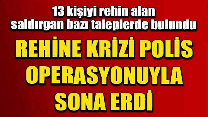 REHİNE KRİZİ POLİSİN OPERASYONUYLA SONA ERDİ