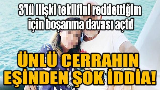 ÜNLÜ CERRAHIN  EŞİNDEN ŞOK İDDİA!