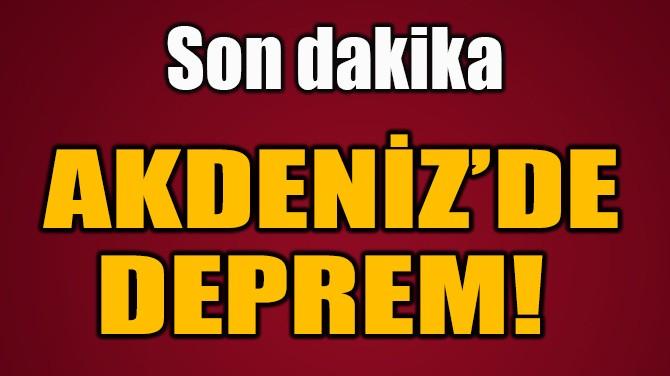 AKDENİZ'DE DEPREM!