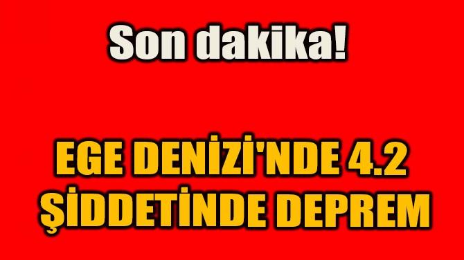 SON DAKİKA! EGE DENİZİ'NDE 4.2 ŞİDDETİNDE DEPREM