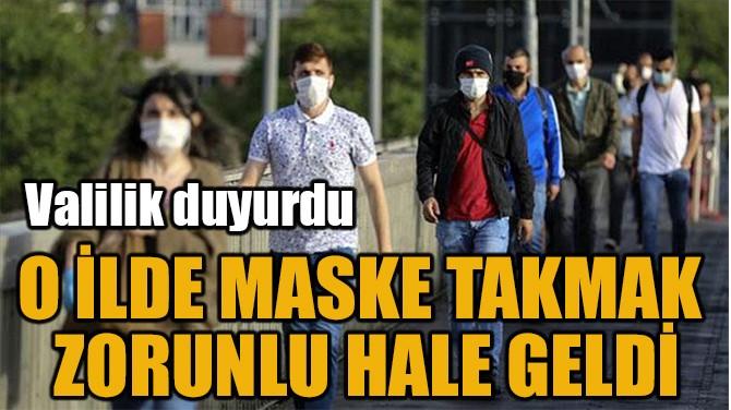 O İLDE MASKE TAKMAK  ZORUNLU HALE GELDİ
