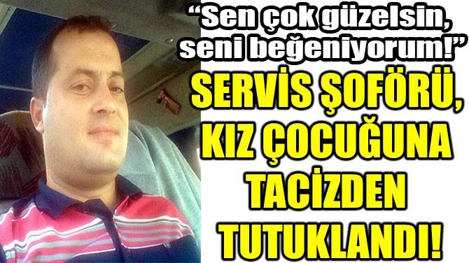 SERVİS ŞOFÖRÜ,  KIZ ÇOCUĞUNA  TACİZDEN  TUTUKLANDI!