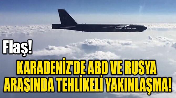 KARADENİZ'DE ABD VE RUSYA  ARASINDA TEHLİKELİ YAKINLAŞMA!