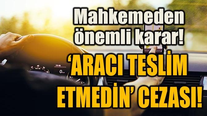 'ARACI TESLİM  ETMEDİN' CEZASI!