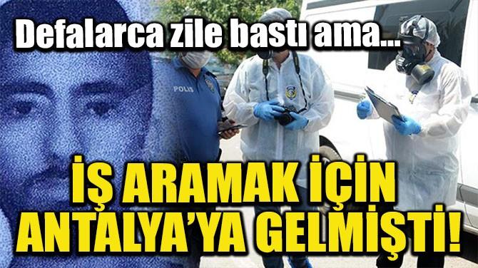 İŞ ARAMAK İÇİN ANTALYA'YA GELMİŞTİ!