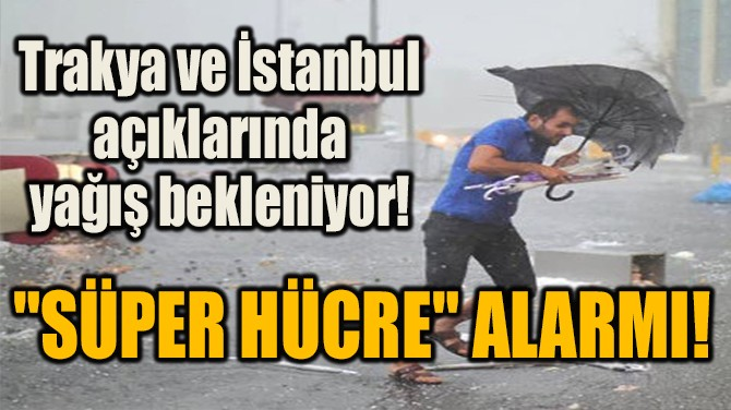 """""""SÜPER HÜCRE"""" ALARMI! TRAKYA VE İSTANBUL AÇIKLARINDA YAĞIŞ!"""