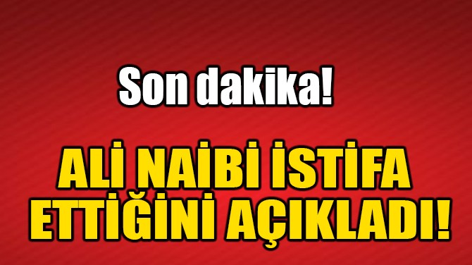 ALİ NAİBİ İSTİFA ETTİ!