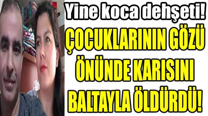 ÇOCUKLARININ GÖZÜ ÖNÜNDE KARISINI BALTAYLA ÖLDÜRDÜ!