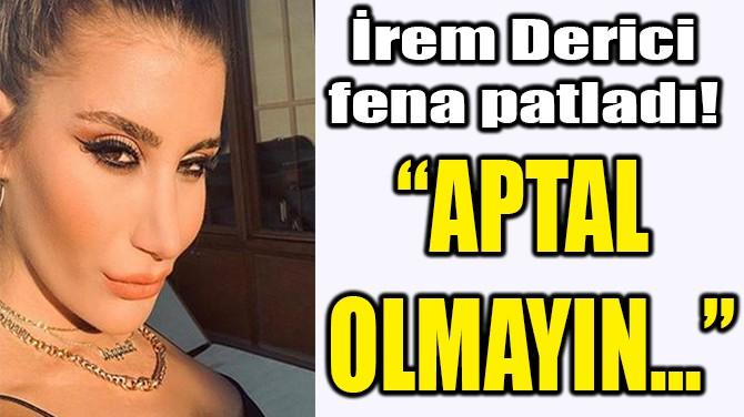 "İREM DERİCİ  FENA PATLADI!  ""APTAL  OLMAYIN…"""