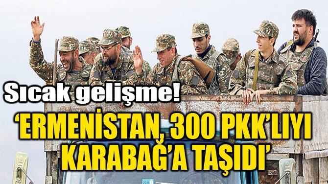 'ERMENİSTAN, 300 PKK'LIYI  KARABAĞ'A TAŞIDI'