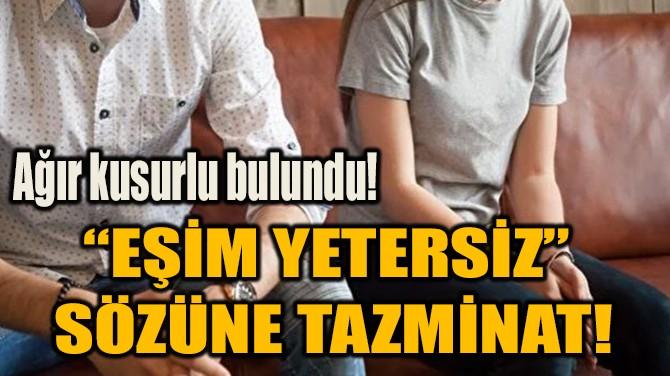 """""""EŞİM YETERSİZ""""  SÖZÜNE TAZMİNAT!"""