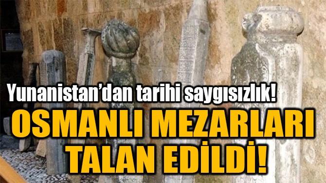 OSMANLI MEZARLARI  TALAN EDİLDİ!