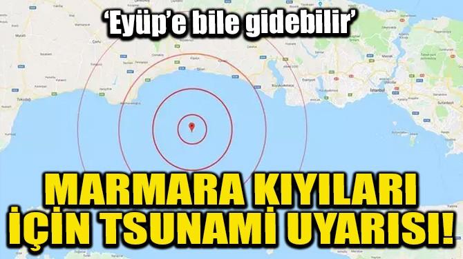 MARMARA KIYILARI İÇİN TSUNAMİ UYARISI!