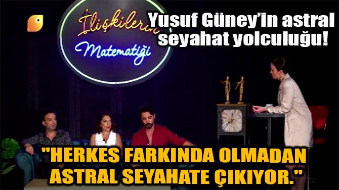 """""""HERKES FARKINDA OLMADAN ASTRAL SEYAHATE ÇIKIYOR."""""""