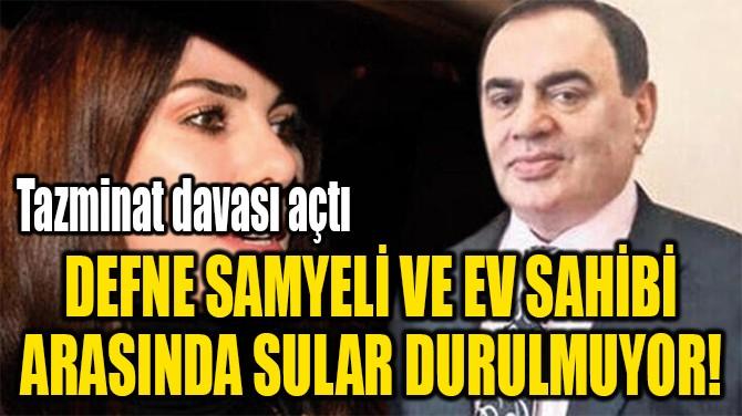 DEFNE SAMYELİ VE EV SAHİBİ ARASINDA SULAR DURULMUYOR!