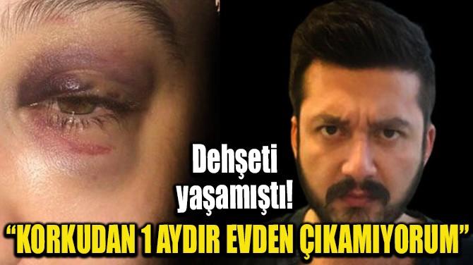 """""""KORKUDAN 1 AYDIR EVDEN ÇIKAMIYORUM"""""""