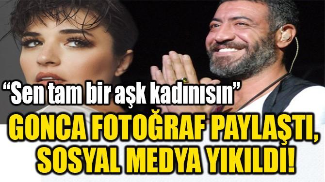 GONCA FOTOĞRAF PAYLAŞTI,  SOSYAL MEDYA YIKILDI!
