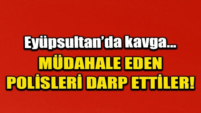 KAVGAYA MÜDAHALE EDEN POLİSLERİ DARP ETTİLER