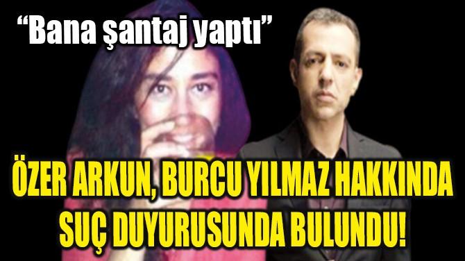 ÖZER ARKUN, BURCU YILMAZ HAKKINDA SUÇ DUYURUSUNDA BULUNDU!