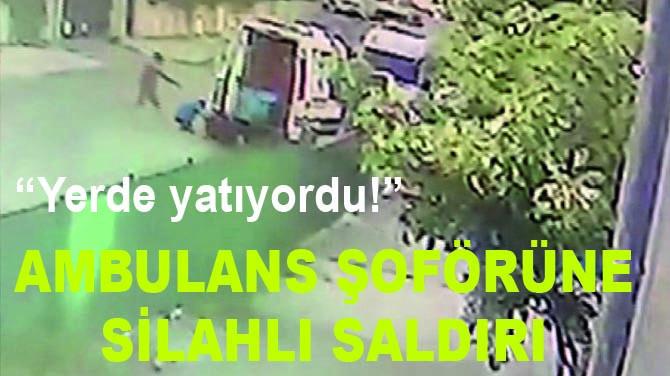 AMBULANS ŞOFÖRÜNE SİLAHLI SALDIRI
