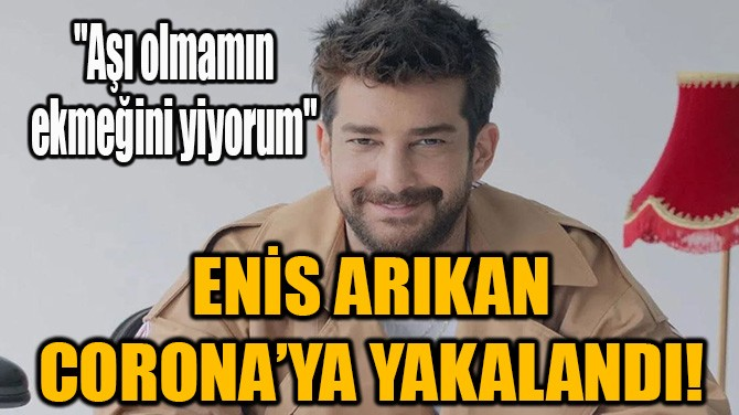 ENİS ARIKAN CORONA'YA YAKALANDI!