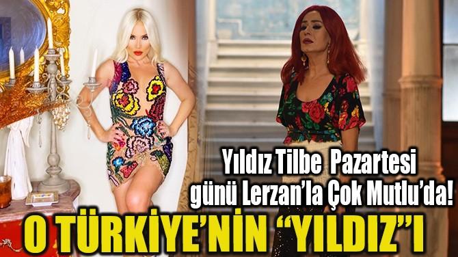 """O TÜRKİYE'NİN """"YILDIZ""""I"""