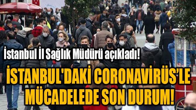İSTANBUL'DAKİ CORONAVİRÜS'LE  MÜCADELEDE SON DURUM!