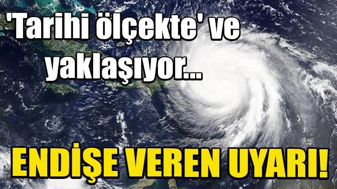 ENDİŞE VEREN UYARI! 'TARİHİ ÖLÇEKTE' VE YAKLAŞIYOR...