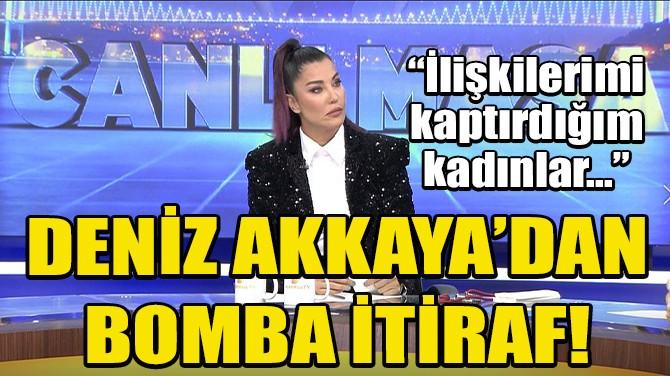 DENİZ AKKAYA'DAN BOMBA İTİRAF!