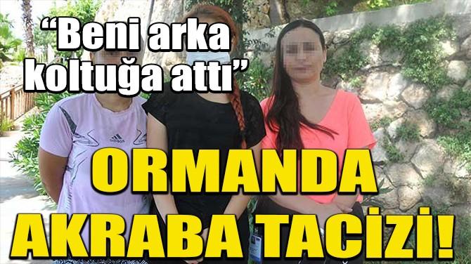 ANTALYA'DA AKRABASI ORMANA GÖTÜRÜP CİNSEL İSTİSMARDA BULUNDU!