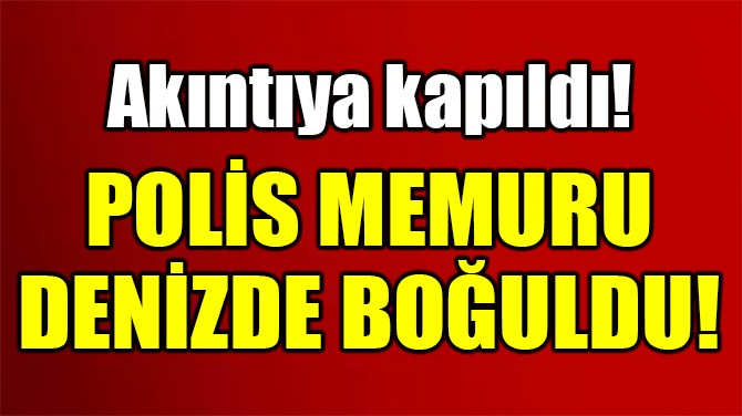 POLİS MEMURU DENİZDE BOĞULDU!