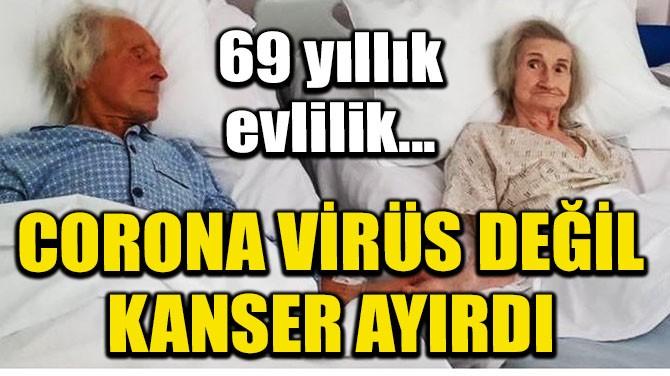 69 YILLIK EVLİ ÇİFTİ CORONAVİRÜS DEĞİL, KANSER AYIRDI