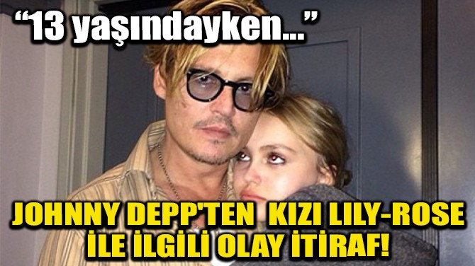 JOHNNY DEPP'TEN KIZI LİLY-ROSE İLE İLGİLİ OLAY İTİRAF!
