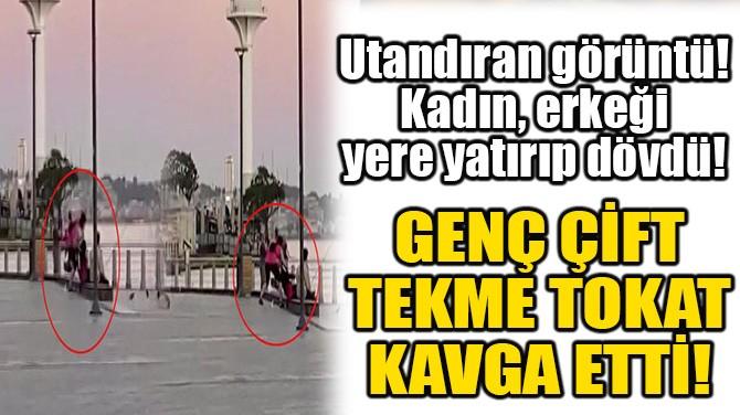 GENÇ ÇİFT TEKME TOKAT KAVGA ETTİ!