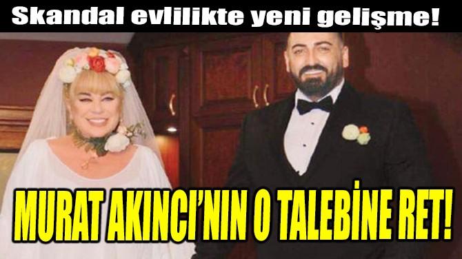 MURAT AKINCI'NIN O TALEBİNE RET!