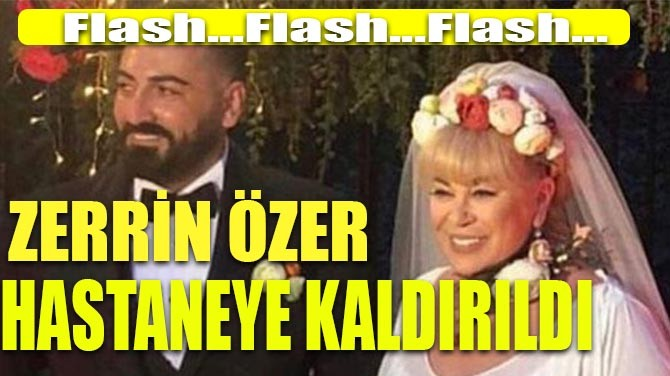 ZERRİN ÖZER HASTANEYE KALDIRILDI