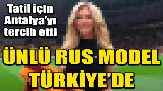 RUS GÜZEL VİCTORİA LOPYREVA, TATİL İÇİN ANTALYA'YA GELDİ