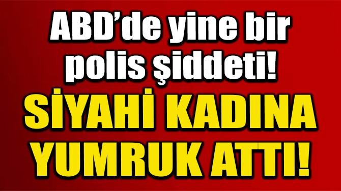 ABD'DE POLİS SİYAHİ KADINA YUMRUK ATTI!